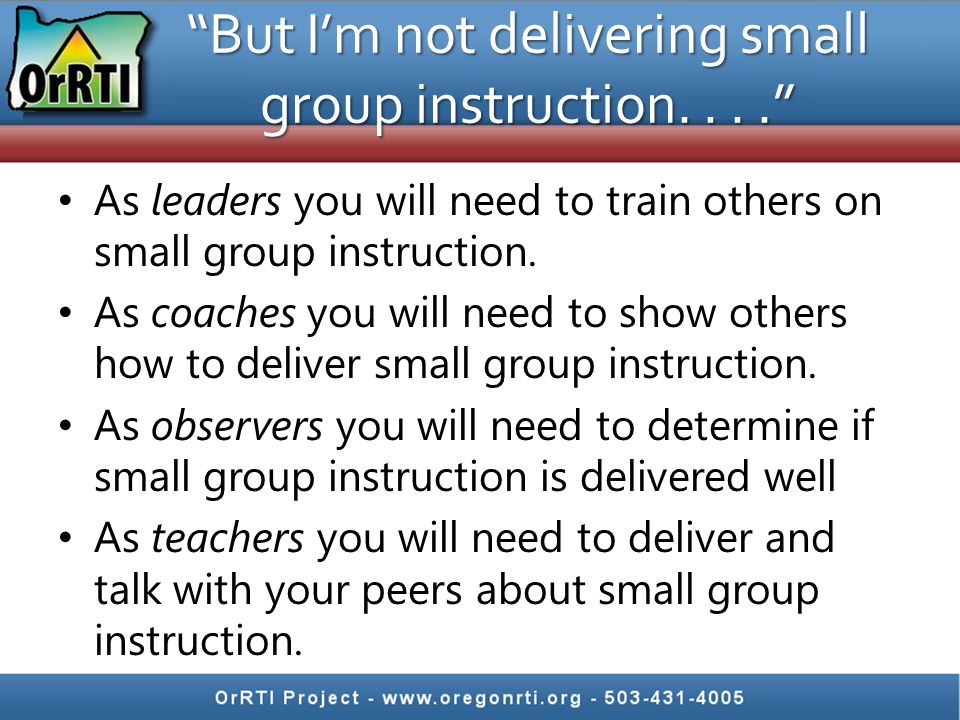 """""""But I'm not delivering small group instruction...."""" As leaders you will need to train others on small group instruction. As coaches you will need to"""