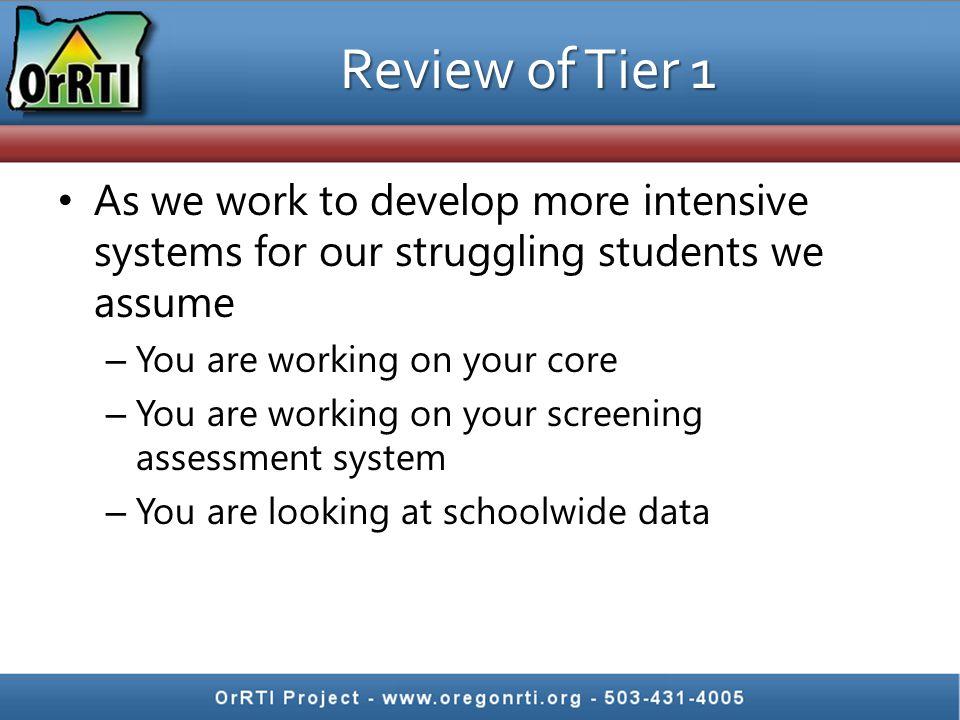 Review of Tier 1 As we work to develop more intensive systems for our struggling students we assume – You are working on your core – You are working o