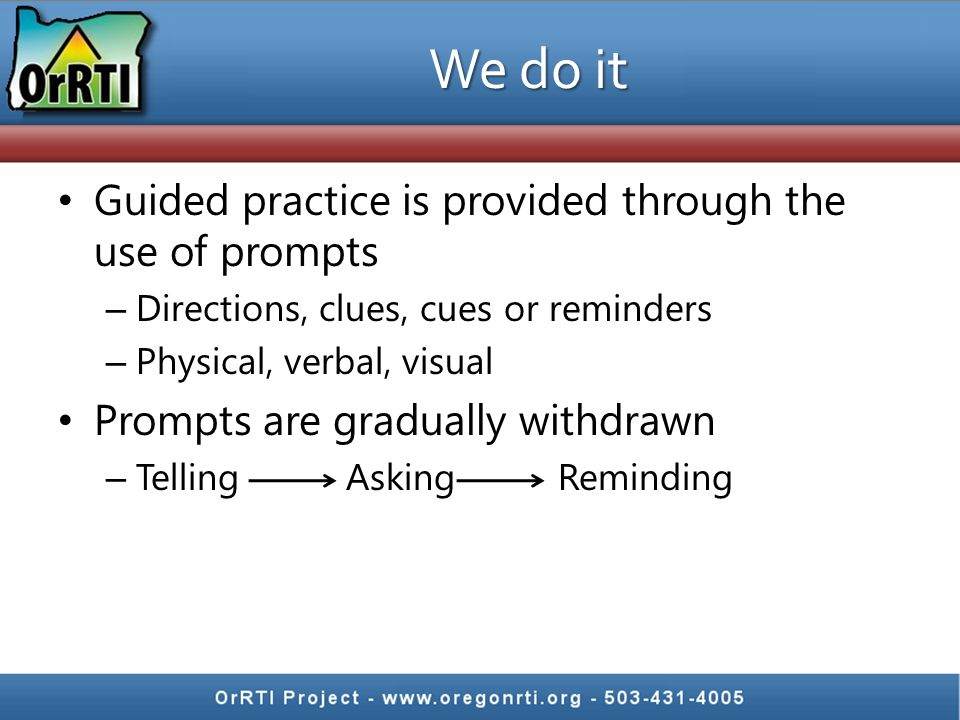 We do it Guided practice is provided through the use of prompts – Directions, clues, cues or reminders – Physical, verbal, visual Prompts are graduall