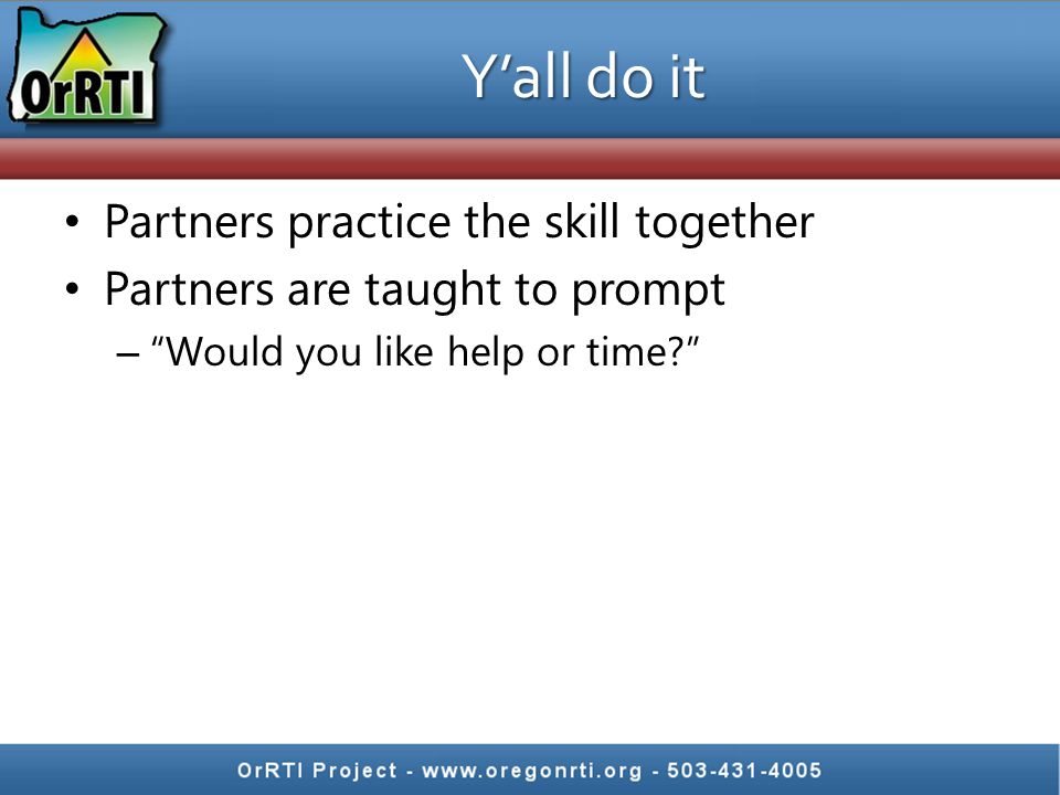 Y'all do it Partners practice the skill together Partners are taught to prompt – Would you like help or time