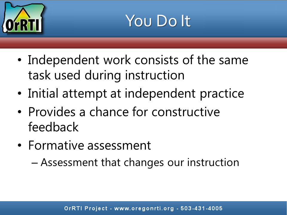 You Do It Independent work consists of the same task used during instruction Initial attempt at independent practice Provides a chance for constructiv