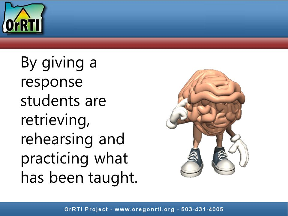 By giving a response students are retrieving, rehearsing and practicing what has been taught.
