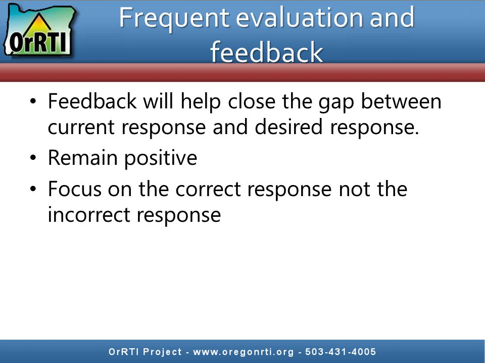 Frequent evaluation and feedback Feedback will help close the gap between current response and desired response. Remain positive Focus on the correct