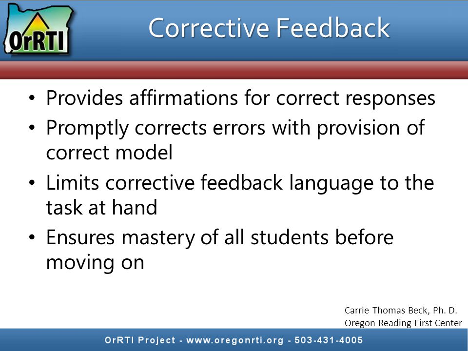 Corrective Feedback Provides affirmations for correct responses Promptly corrects errors with provision of correct model Limits corrective feedback language to the task at hand Ensures mastery of all students before moving on Carrie Thomas Beck, Ph.