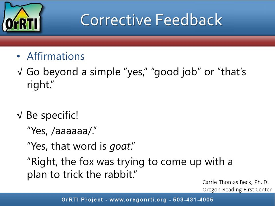 Corrective Feedback Affirmations √ Go beyond a simple yes, good job or that's right. √ Be specific.