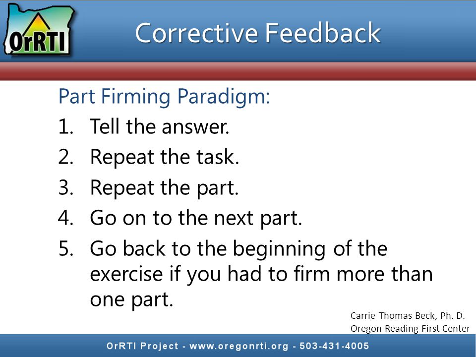 Corrective Feedback Part Firming Paradigm: 1.Tell the answer. 2.Repeat the task. 3.Repeat the part. 4.Go on to the next part. 5.Go back to the beginni