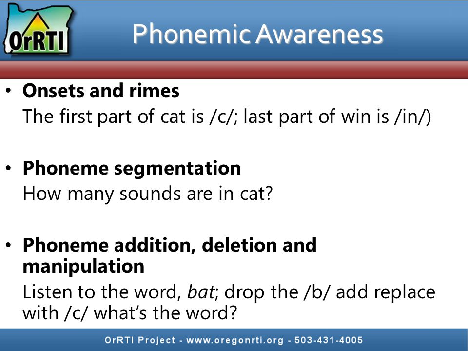 Onsets and rimes The first part of cat is /c/; last part of win is /in/) Phoneme segmentation How many sounds are in cat? Phoneme addition, deletion a
