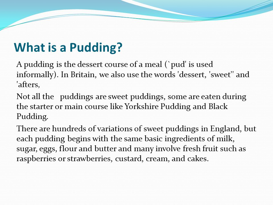 What is a Pudding. A pudding is the dessert course of a meal (`pud is used informally).