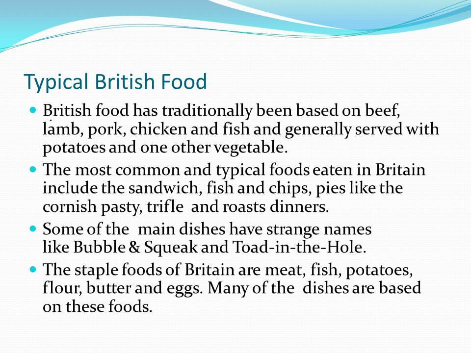 Typical British Food British food has traditionally been based on beef, lamb, pork, chicken and fish and generally served with potatoes and one other vegetable.