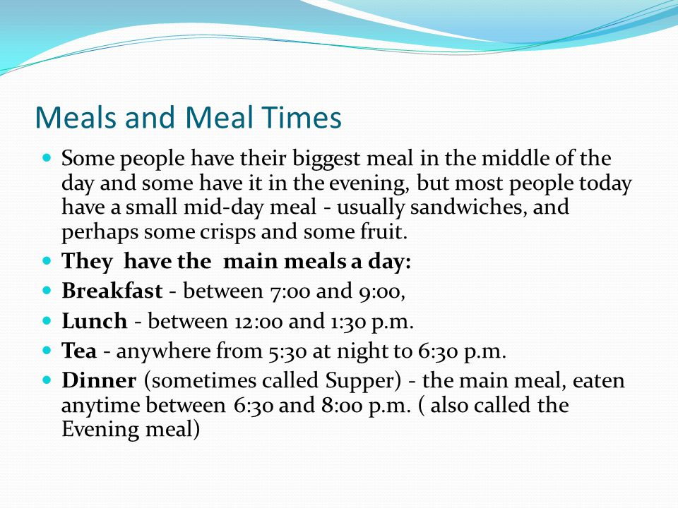 Meals and Meal Times Some people have their biggest meal in the middle of the day and some have it in the evening, but most people today have a small mid-day meal - usually sandwiches, and perhaps some crisps and some fruit.