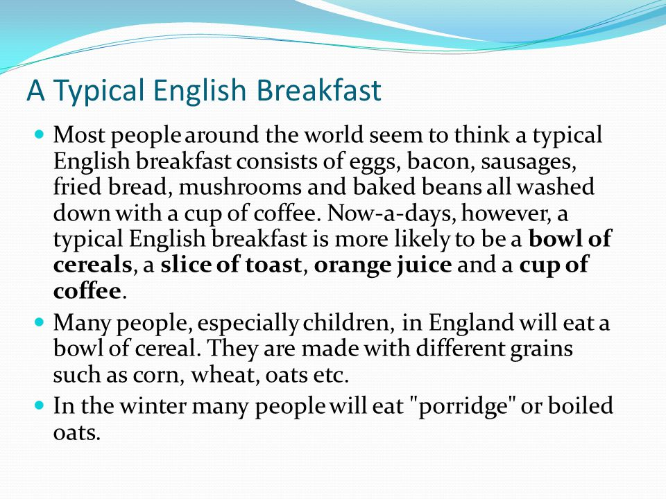 A Typical English Breakfast Most people around the world seem to think a typical English breakfast consists of eggs, bacon, sausages, fried bread, mushrooms and baked beans all washed down with a cup of coffee.