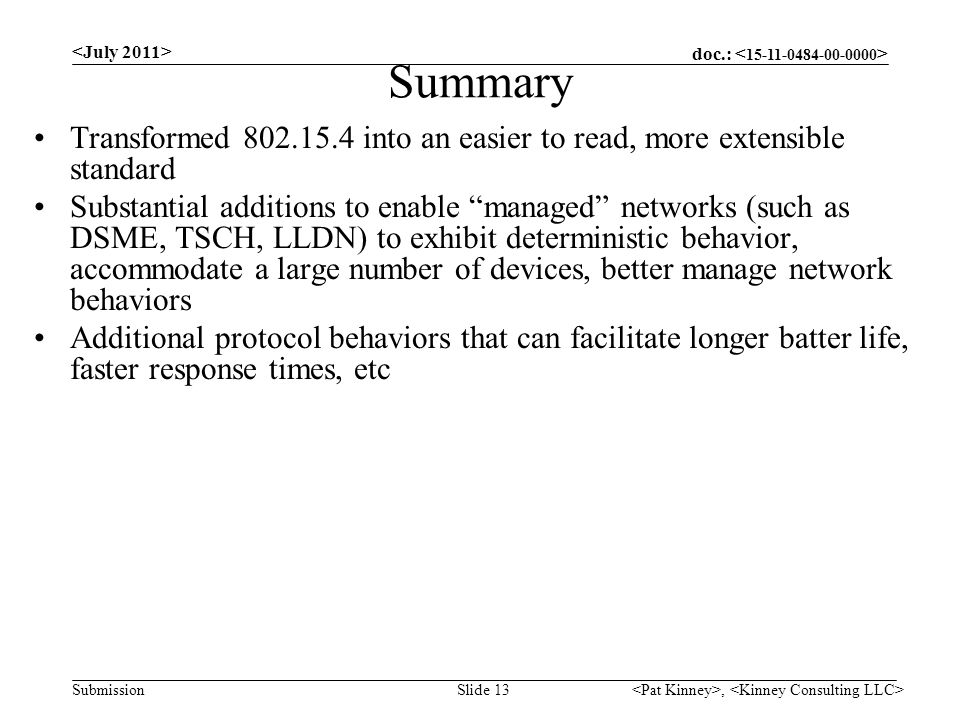doc.: Submission, Slide 13 Summary Transformed 802.15.4 into an easier to read, more extensible standard Substantial additions to enable managed networks (such as DSME, TSCH, LLDN) to exhibit deterministic behavior, accommodate a large number of devices, better manage network behaviors Additional protocol behaviors that can facilitate longer batter life, faster response times, etc