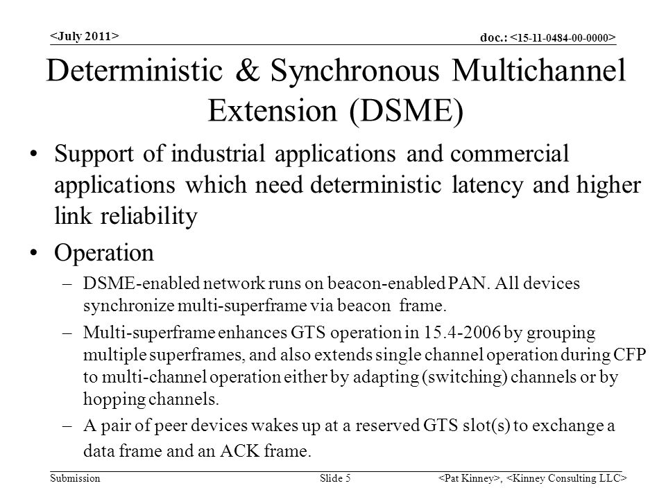 doc.: Submission Deterministic & Synchronous Multichannel Extension (DSME) Support of industrial applications and commercial applications which need deterministic latency and higher link reliability Operation –DSME-enabled network runs on beacon-enabled PAN.