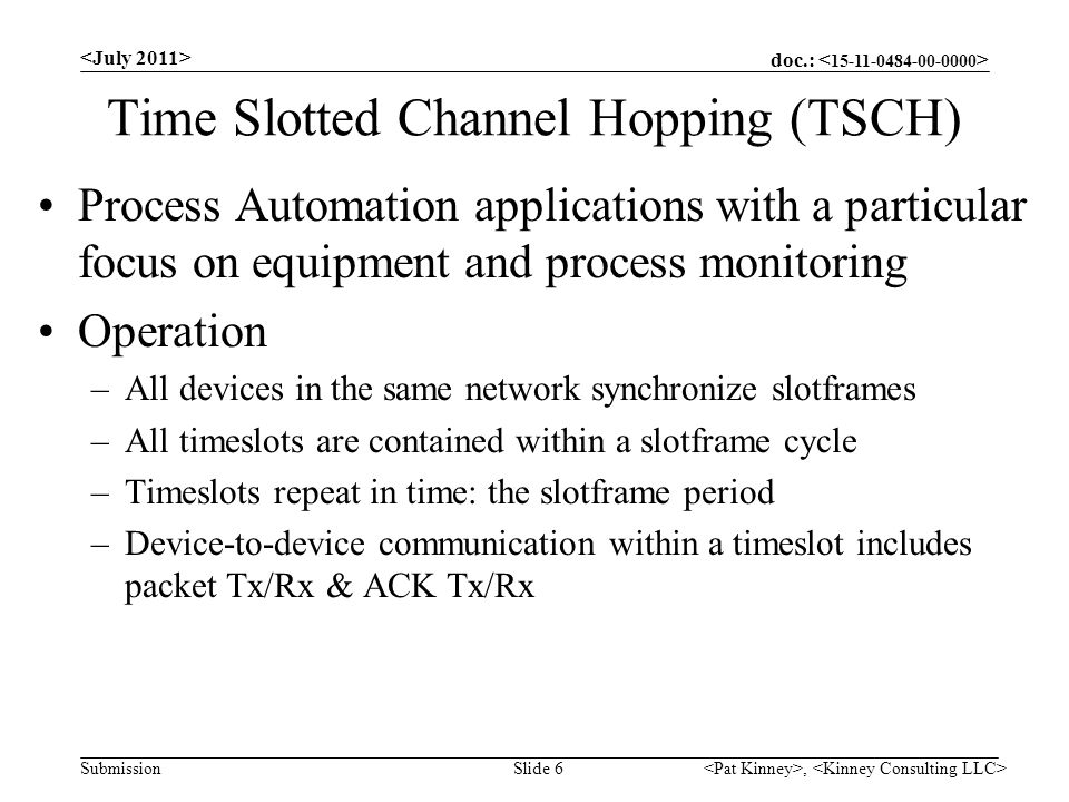 doc.: Submission Time Slotted Channel Hopping (TSCH) Process Automation applications with a particular focus on equipment and process monitoring Operation –All devices in the same network synchronize slotframes –All timeslots are contained within a slotframe cycle –Timeslots repeat in time: the slotframe period –Device-to-device communication within a timeslot includes packet Tx/Rx & ACK Tx/Rx, Slide 6