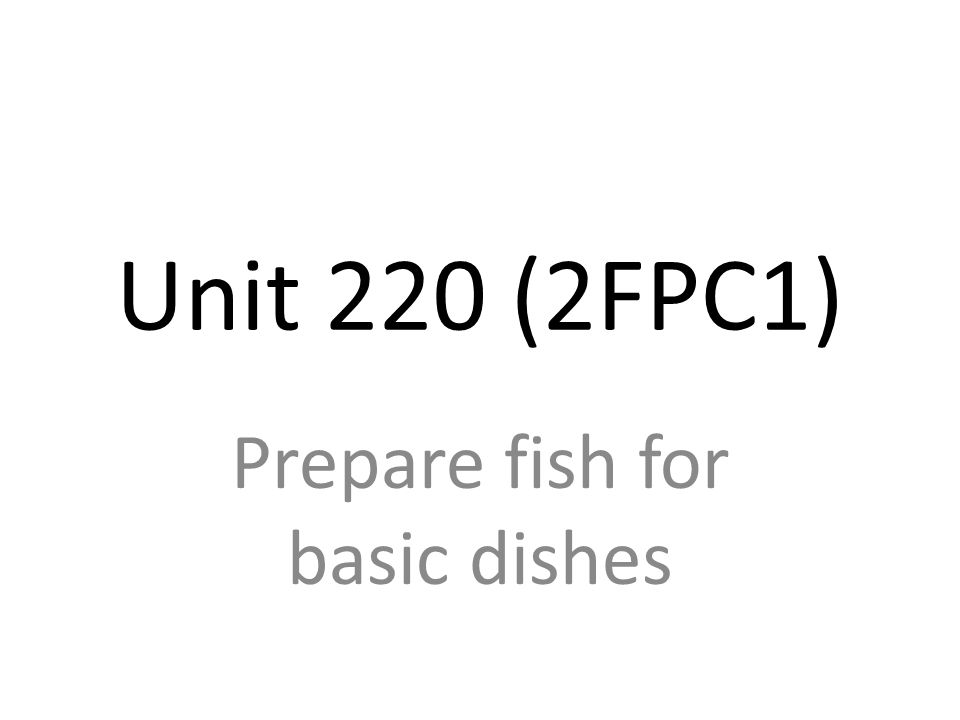 Unit 220 (2FPC1) Prepare fish for basic dishes