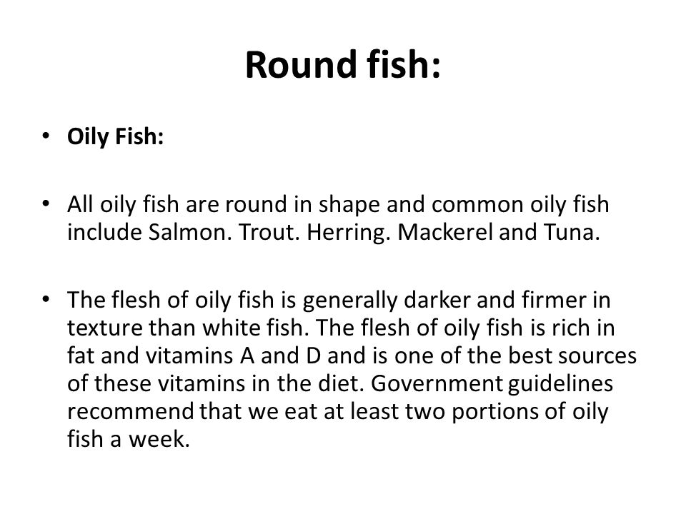 Round fish: Oily Fish: All oily fish are round in shape and common oily fish include Salmon.