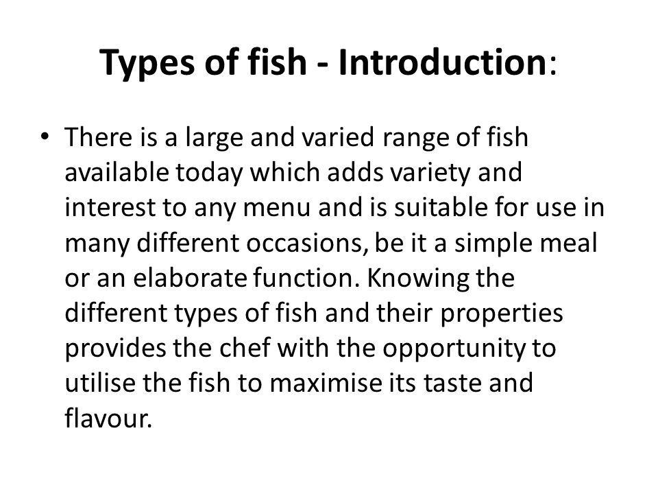 Types of fish - Introduction: There is a large and varied range of fish available today which adds variety and interest to any menu and is suitable for use in many different occasions, be it a simple meal or an elaborate function.