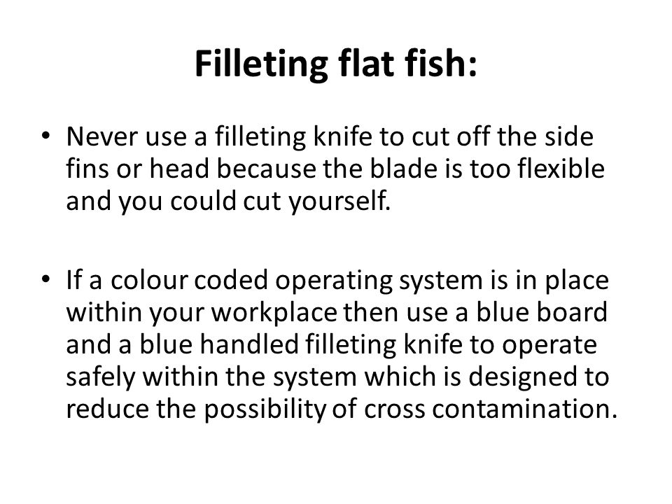 Filleting flat fish: Never use a filleting knife to cut off the side fins or head because the blade is too flexible and you could cut yourself.