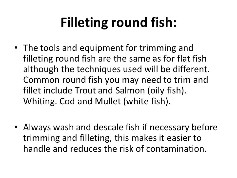 Filleting round fish: The tools and equipment for trimming and filleting round fish are the same as for flat fish although the techniques used will be different.