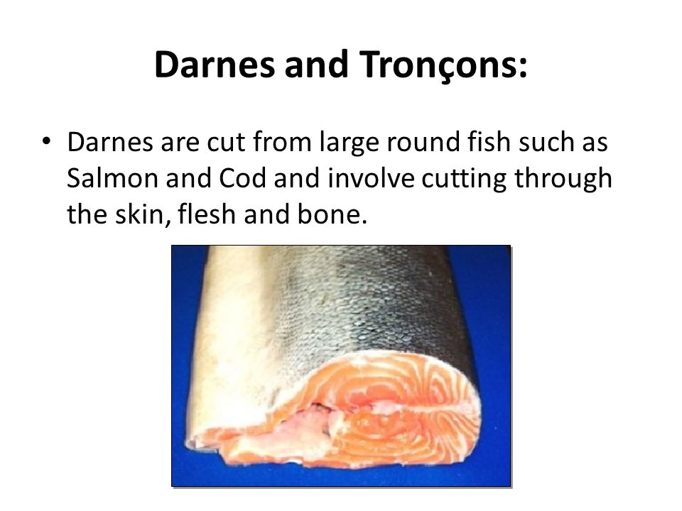 Darnes and Tronçons: Darnes are cut from large round fish such as Salmon and Cod and involve cutting through the skin, flesh and bone.