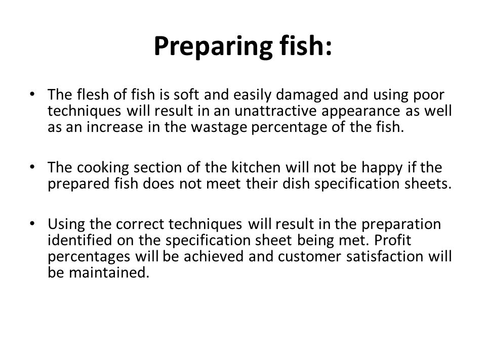 Preparing fish: The flesh of fish is soft and easily damaged and using poor techniques will result in an unattractive appearance as well as an increase in the wastage percentage of the fish.