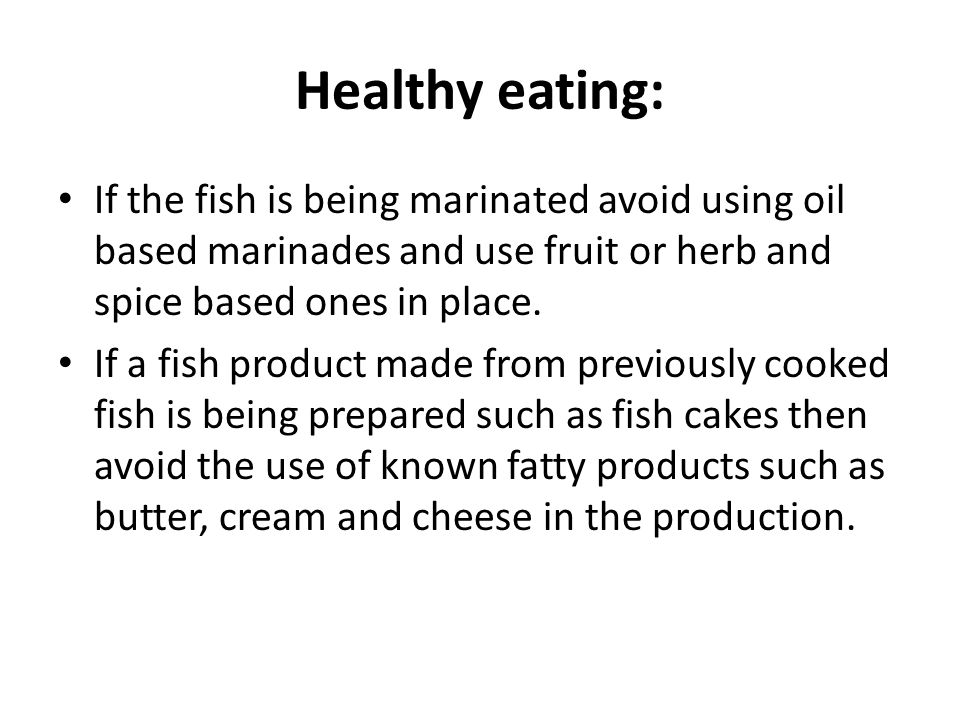Healthy eating: If the fish is being marinated avoid using oil based marinades and use fruit or herb and spice based ones in place.