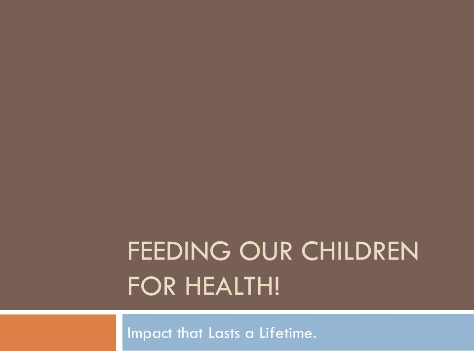 FEEDING OUR CHILDREN FOR HEALTH! Impact that Lasts a Lifetime.