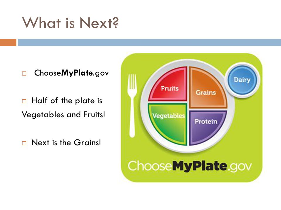 What is Next?  ChooseMyPlate.gov  Half of the plate is Vegetables and Fruits!  Next is the Grains!