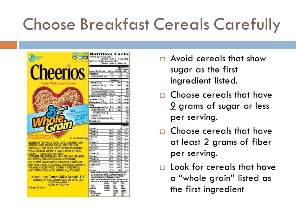 Choose Breakfast Cereals Carefully  Avoid cereals that show sugar as the first ingredient listed.  Choose cereals that have 9 grams of sugar or less