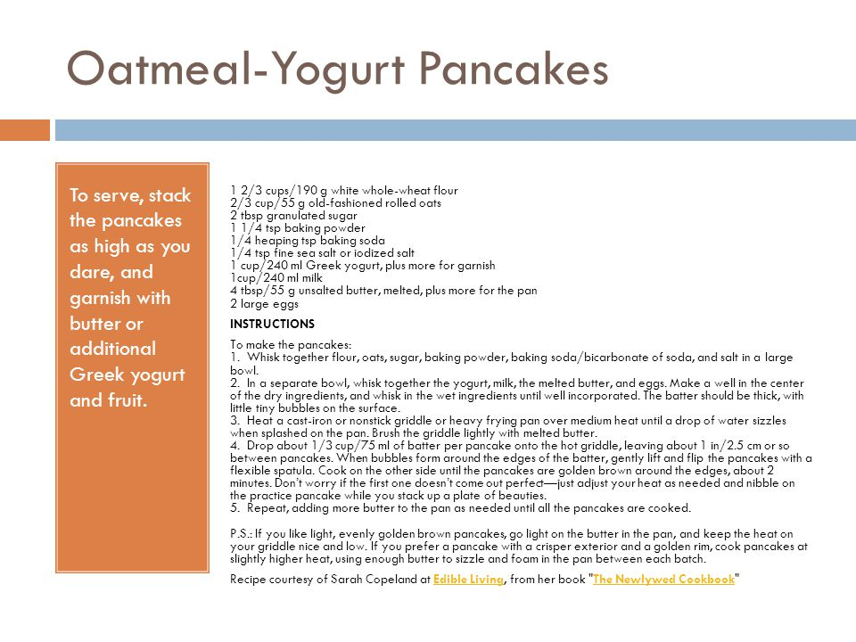 Oatmeal-Yogurt Pancakes To serve, stack the pancakes as high as you dare, and garnish with butter or additional Greek yogurt and fruit. 1 2/3 cups/190