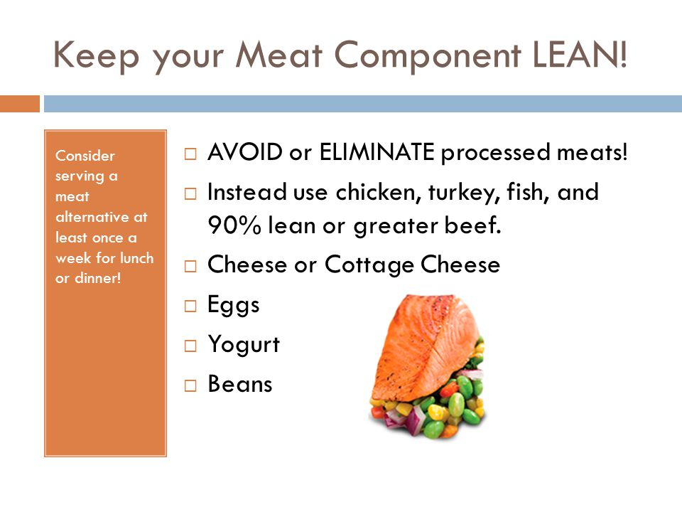 Keep your Meat Component LEAN! Consider serving a meat alternative at least once a week for lunch or dinner!  AVOID or ELIMINATE processed meats!  I