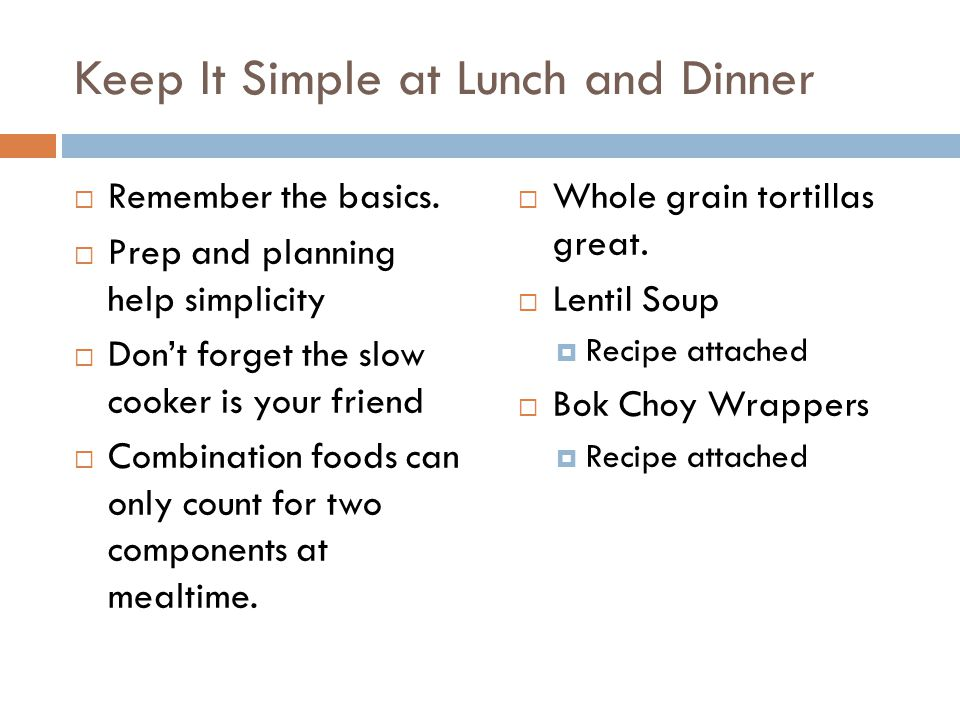 Keep It Simple at Lunch and Dinner  Remember the basics.  Prep and planning help simplicity  Don't forget the slow cooker is your friend  Combinat
