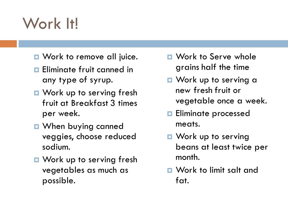 Work It!  Work to remove all juice.  Eliminate fruit canned in any type of syrup.  Work up to serving fresh fruit at Breakfast 3 times per week. 