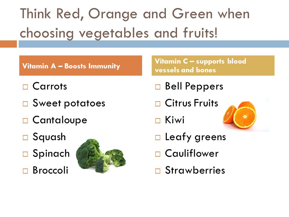 Think Red, Orange and Green when choosing vegetables and fruits!  Carrots  Sweet potatoes  Cantaloupe  Squash  Spinach  Broccoli  Bell Peppers