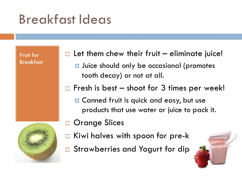 Breakfast Ideas Fruit for Breakfast  Let them chew their fruit – eliminate juice!  Juice should only be occasional (promotes tooth decay) or not at