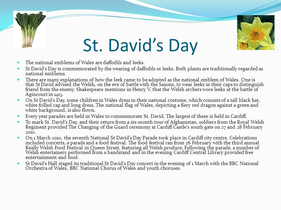 St. David's Day The national emblems of Wales are daffodils and leeks. St David's Day is commemorated by the wearing of daffodils or leeks. Both plant