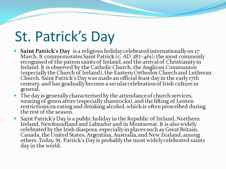St. Patrick's Day Saint Patrick's Day is a religious holiday celebrated internationally on 17 March. It commemorates Saint Patrick (c. AD 387–461), th