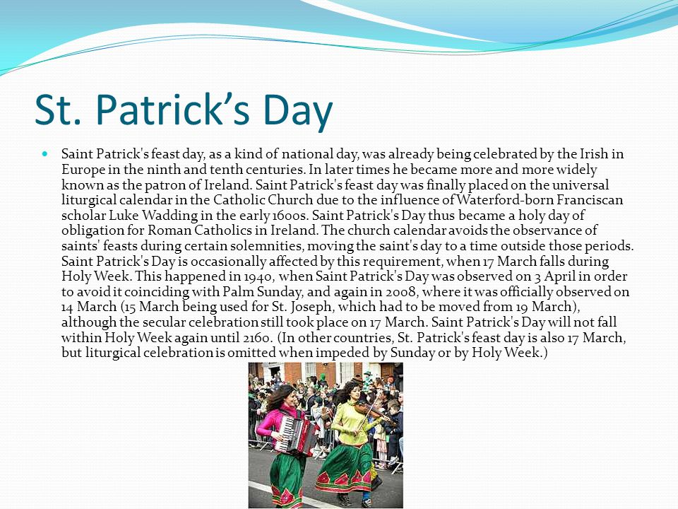 St. Patrick's Day Saint Patrick's feast day, as a kind of national day, was already being celebrated by the Irish in Europe in the ninth and tenth cen
