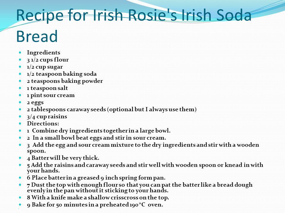 Recipe for Irish Rosie's Irish Soda Bread Ingredients 3 1/2 cups flour 1/2 cup sugar 1/2 teaspoon baking soda 2 teaspoons baking powder 1 teaspoon sal