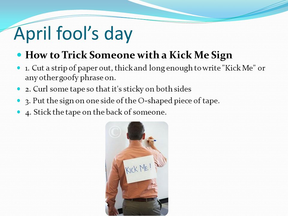 April fool's day How to Trick Someone with a Kick Me Sign 1. Cut a strip of paper out, thick and long enough to write