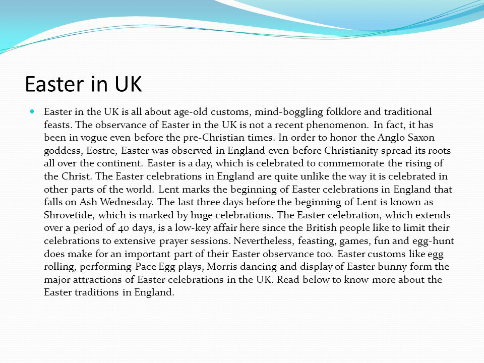 Easter in UK Easter in the UK is all about age-old customs, mind-boggling folklore and traditional feasts. The observance of Easter in the UK is not a