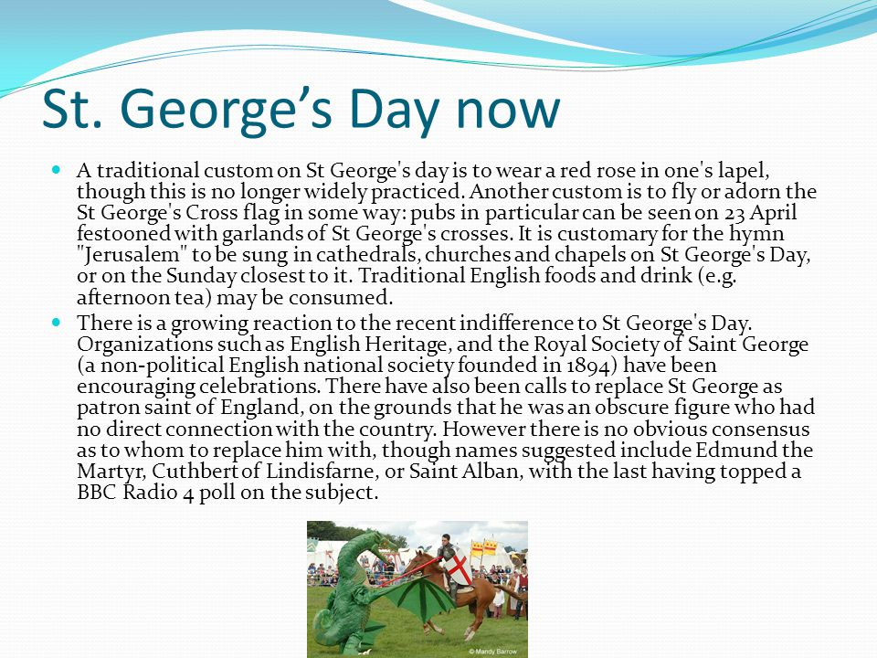 St. George's Day now A traditional custom on St George's day is to wear a red rose in one's lapel, though this is no longer widely practiced. Another