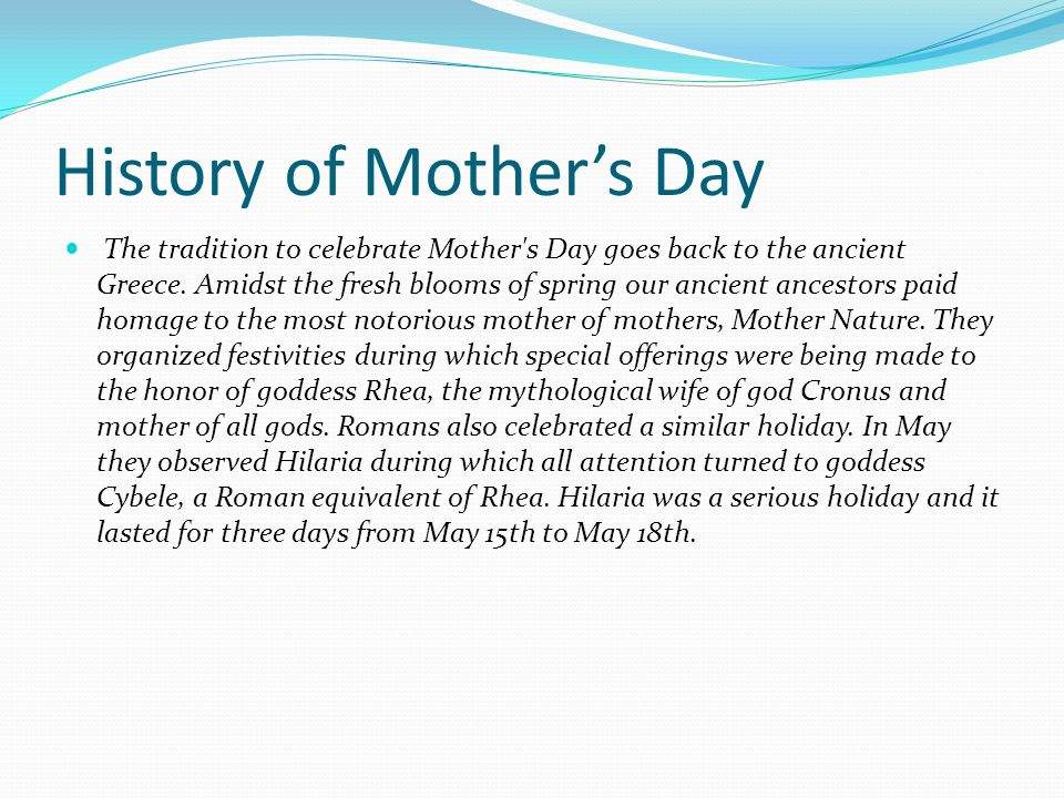 History of Mother's Day The tradition to celebrate Mother's Day goes back to the ancient Greece. Amidst the fresh blooms of spring our ancient ancesto