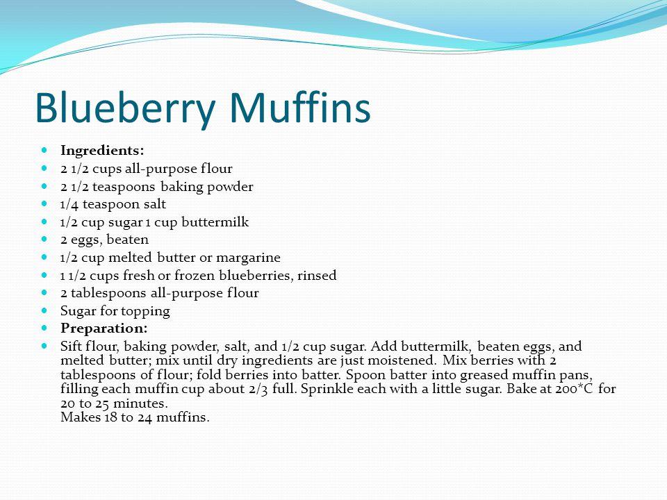 Blueberry Muffins Ingredients: 2 1/2 cups all-purpose flour 2 1/2 teaspoons baking powder 1/4 teaspoon salt 1/2 cup sugar 1 cup buttermilk 2 eggs, bea