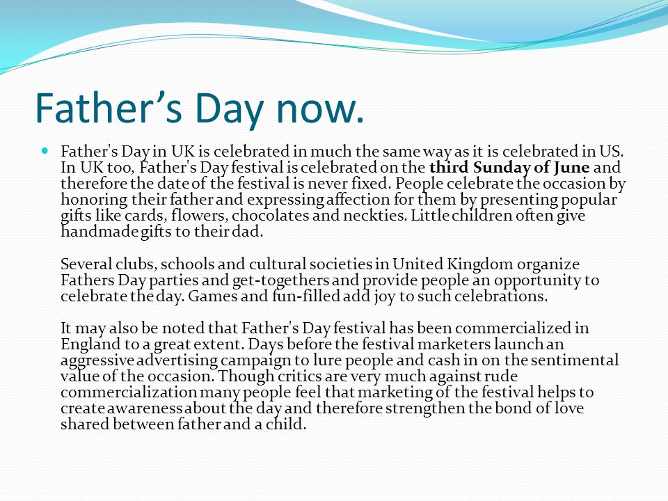 Father's Day now. Father's Day in UK is celebrated in much the same way as it is celebrated in US. In UK too, Father's Day festival is celebrated on t