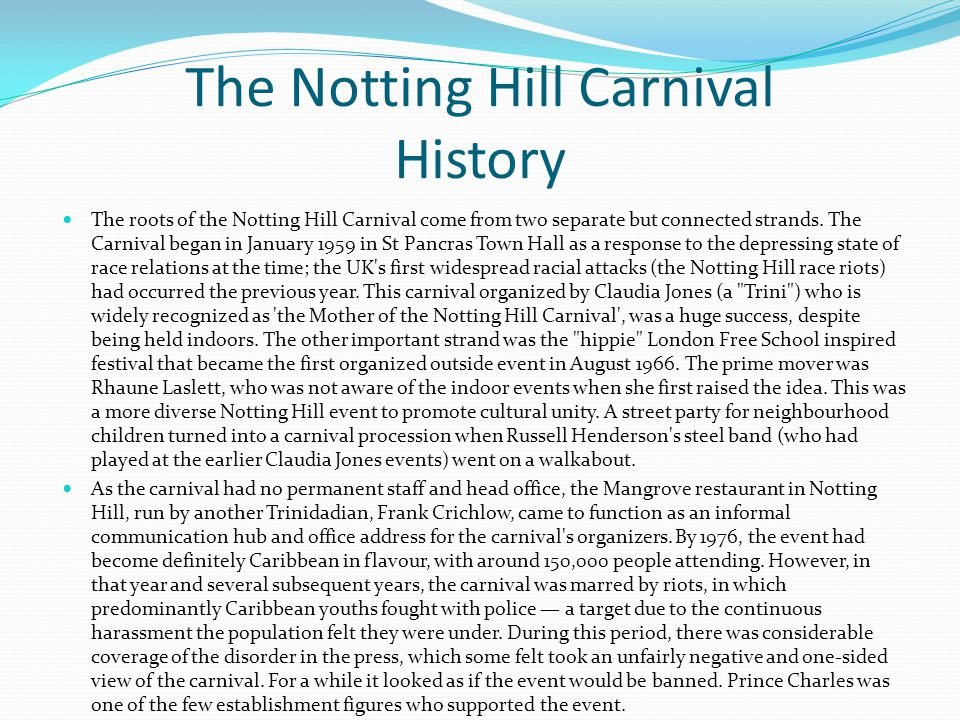 The Notting Hill Carnival History The roots of the Notting Hill Carnival come from two separate but connected strands. The Carnival began in January 1