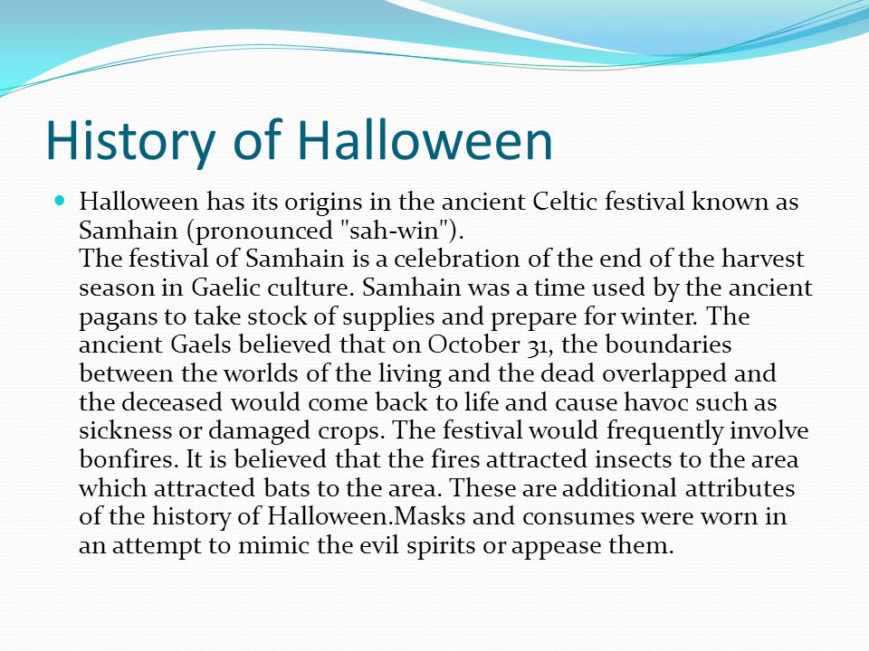 History of Halloween Halloween has its origins in the ancient Celtic festival known as Samhain (pronounced