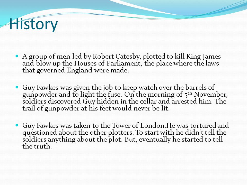 History A group of men led by Robert Catesby, plotted to kill King James and blow up the Houses of Parliament, the place where the laws that governed