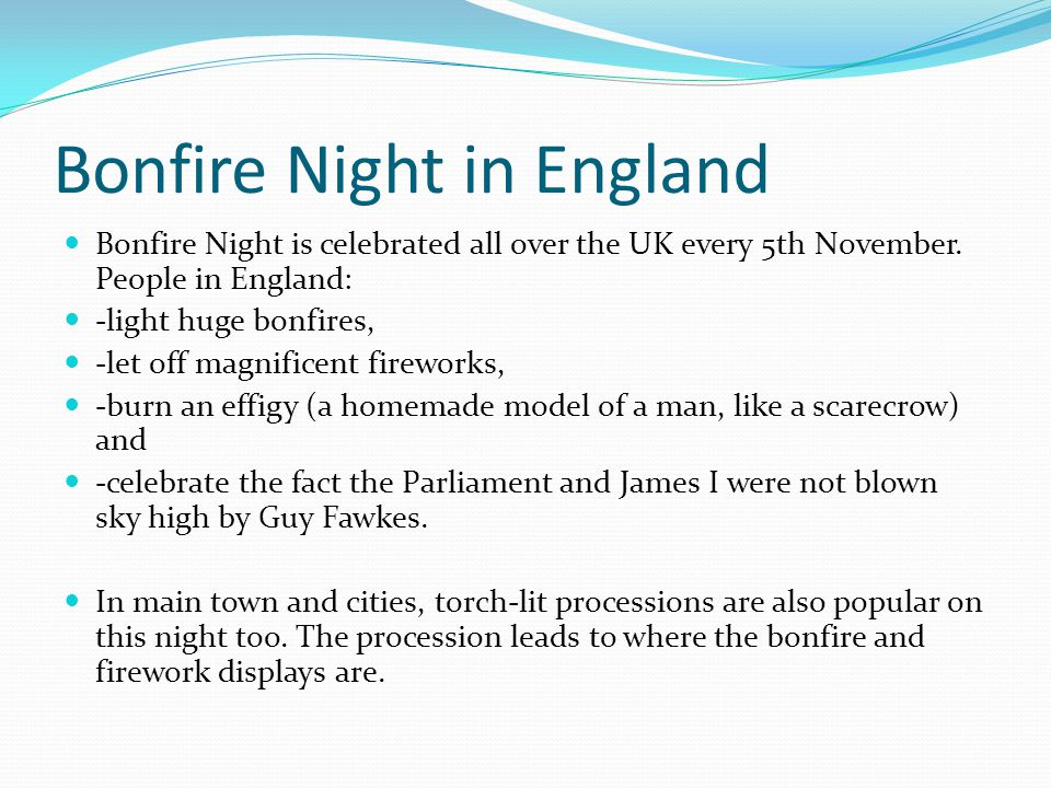 Bonfire Night in England Bonfire Night is celebrated all over the UK every 5th November. People in England: -light huge bonfires, -let off magnificent