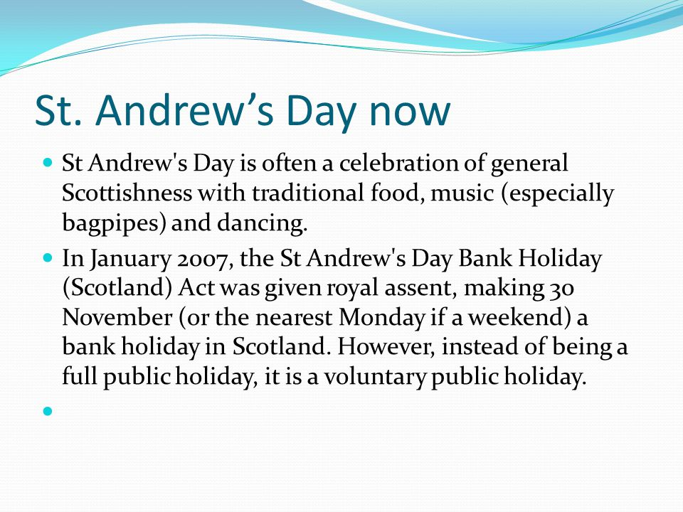 St. Andrew's Day now St Andrew's Day is often a celebration of general Scottishness with traditional food, music (especially bagpipes) and dancing. In